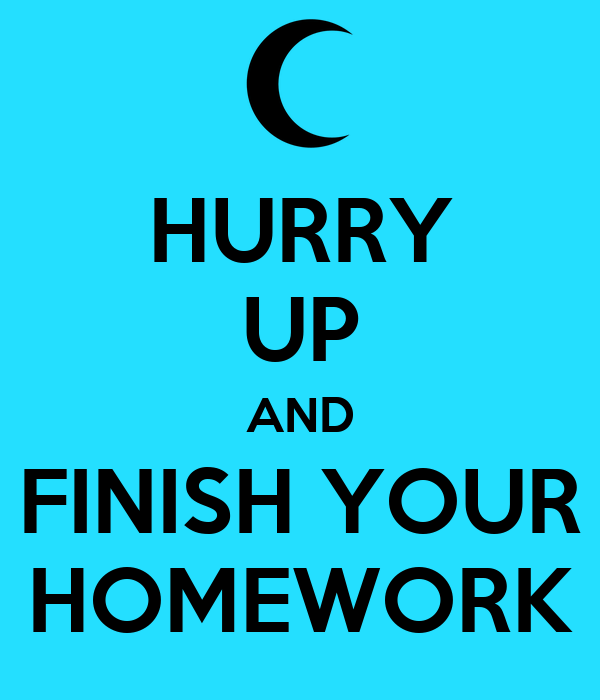 HURRY UP AND FINISH YOUR HOMEWORK