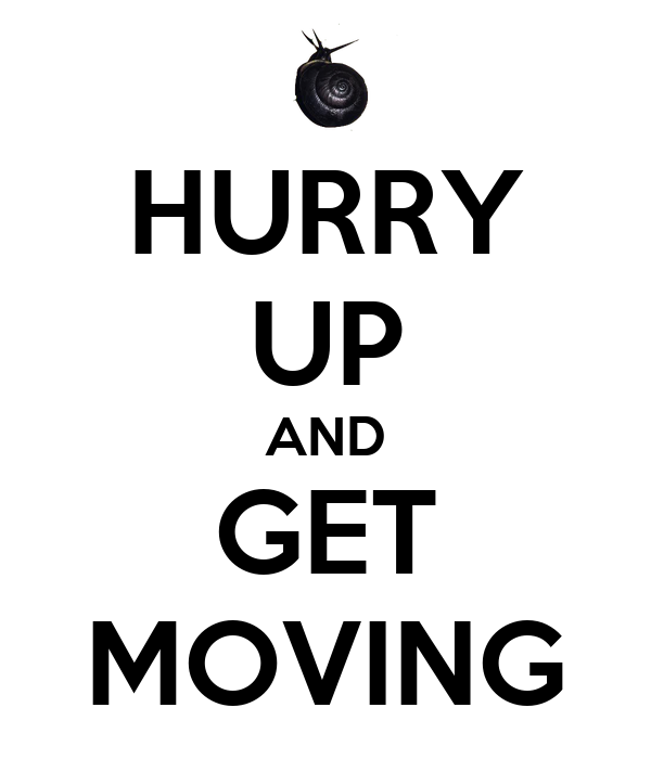 HURRY UP AND GET MOVING