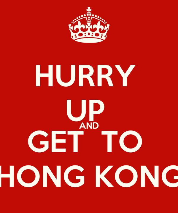 HURRY  UP  AND GET  TO  HONG KONG
