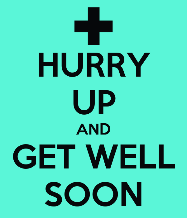 HURRY UP AND GET WELL SOON