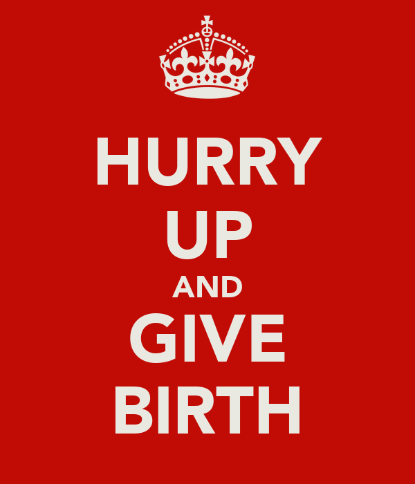 HURRY UP AND GIVE BIRTH
