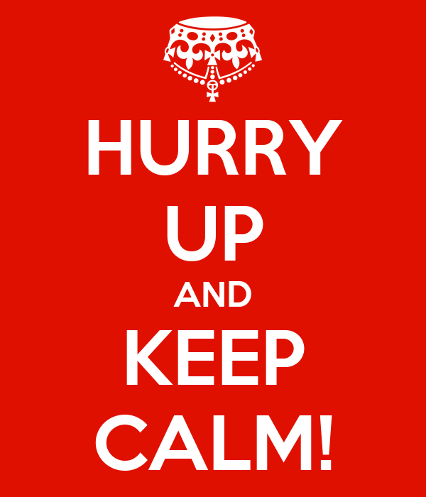 HURRY UP AND KEEP CALM!