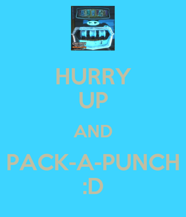 HURRY UP AND PACK-A-PUNCH :D