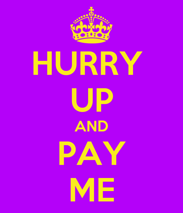 HURRY  UP AND PAY ME