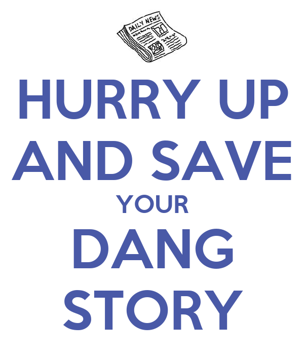 HURRY UP AND SAVE YOUR DANG STORY