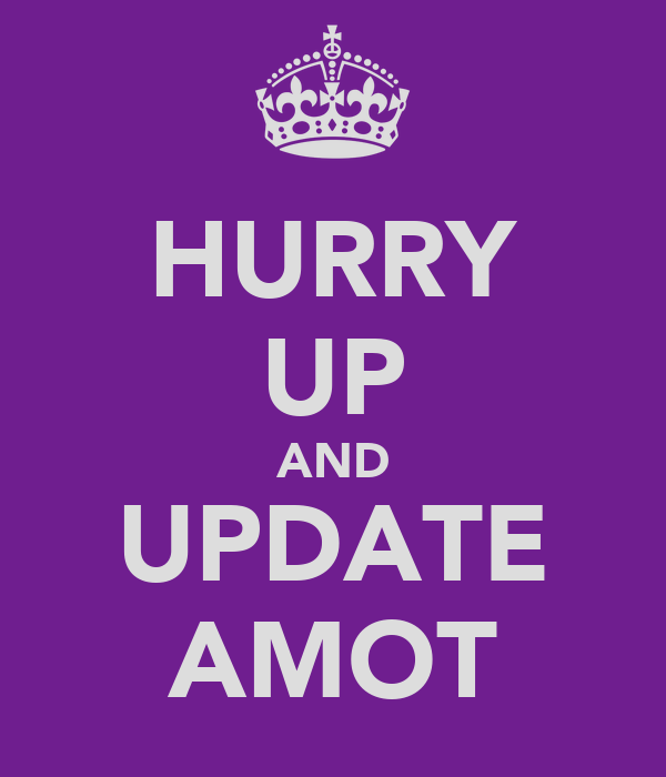 HURRY UP AND UPDATE AMOT