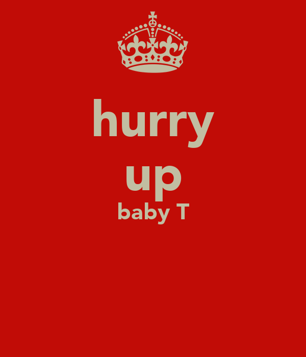 hurry up baby T