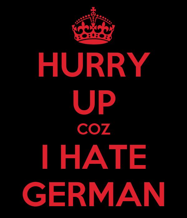 HURRY UP COZ I HATE GERMAN