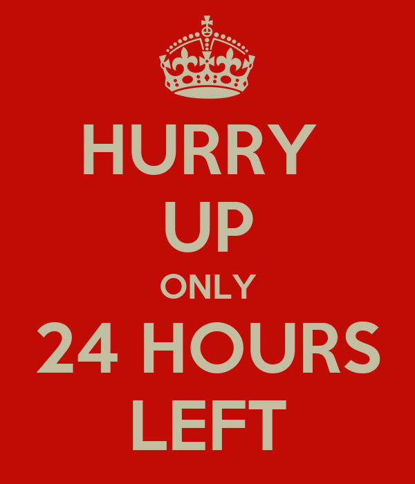 HURRY  UP ONLY 24 HOURS LEFT