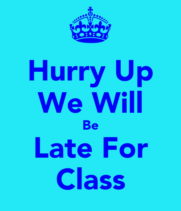 Hurry Up We Will Be Late For Class