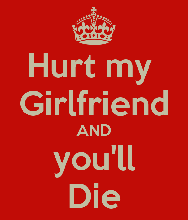 Hurt my  Girlfriend AND you'll Die