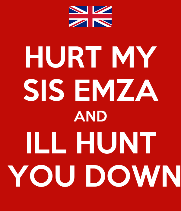 HURT MY SIS EMZA AND ILL HUNT  YOU DOWN