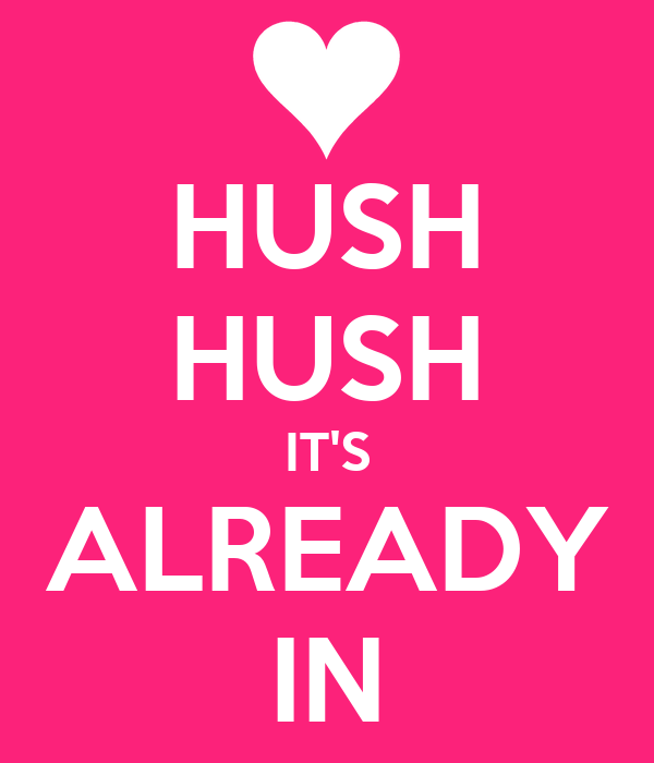 HUSH HUSH IT'S ALREADY IN