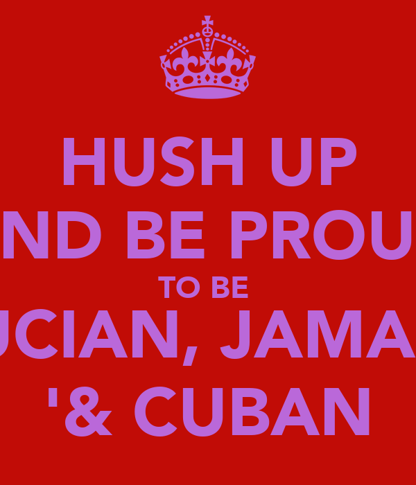 HUSH UP AND BE PROUD TO BE  ST LUCIAN, JAMAICAN '& CUBAN