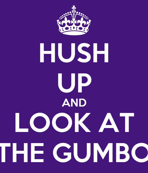 HUSH UP AND LOOK AT THE GUMBO