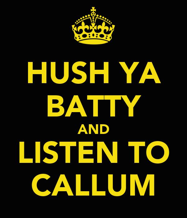 HUSH YA BATTY AND LISTEN TO CALLUM