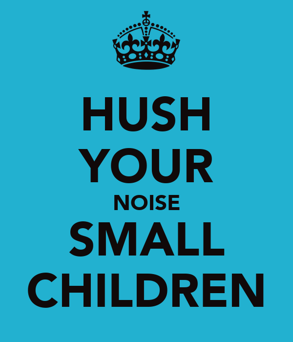 HUSH YOUR NOISE SMALL CHILDREN