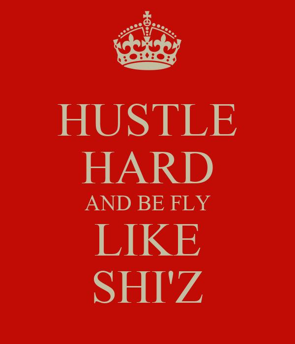 HUSTLE HARD AND BE FLY LIKE SHI'Z