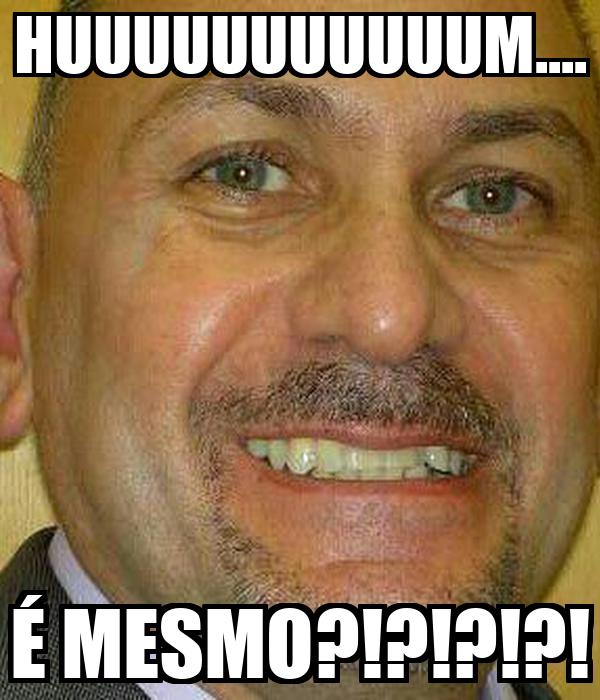 HUUUUUUUUUUUM.... É MESMO?!?!?!?!