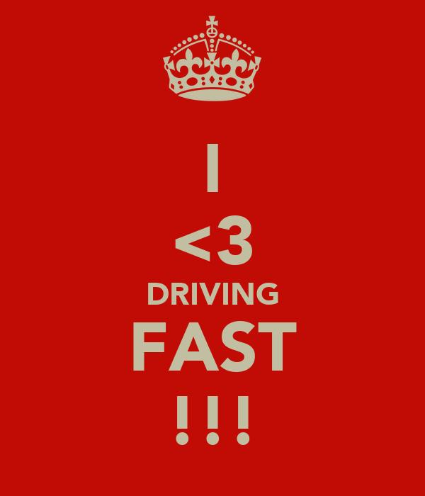 I <3 DRIVING FAST !!!