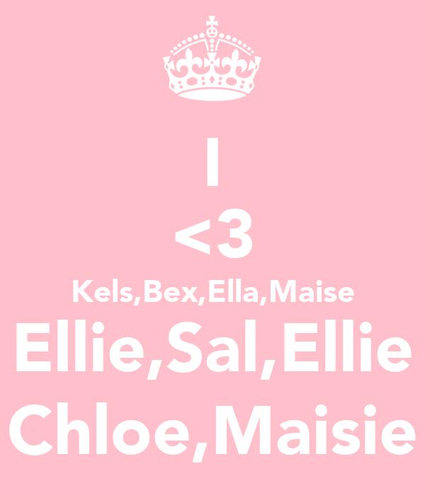 I <3 Kels,Bex,Ella,Maise Ellie,Sal,Ellie Chloe,Maisie