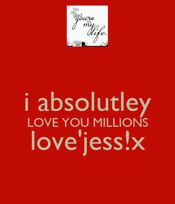 i absolutley LOVE YOU MILLIONS love'jess!x