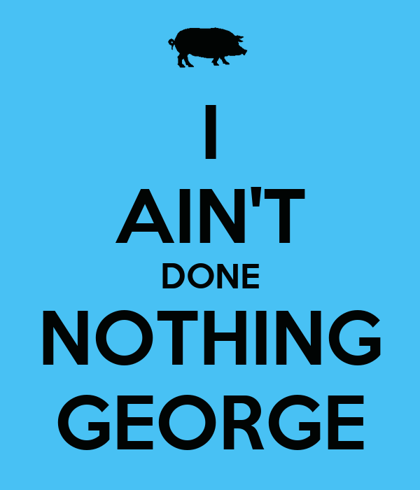 I AIN'T DONE NOTHING GEORGE