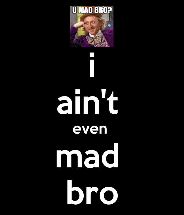 i ain't  even  mad  bro