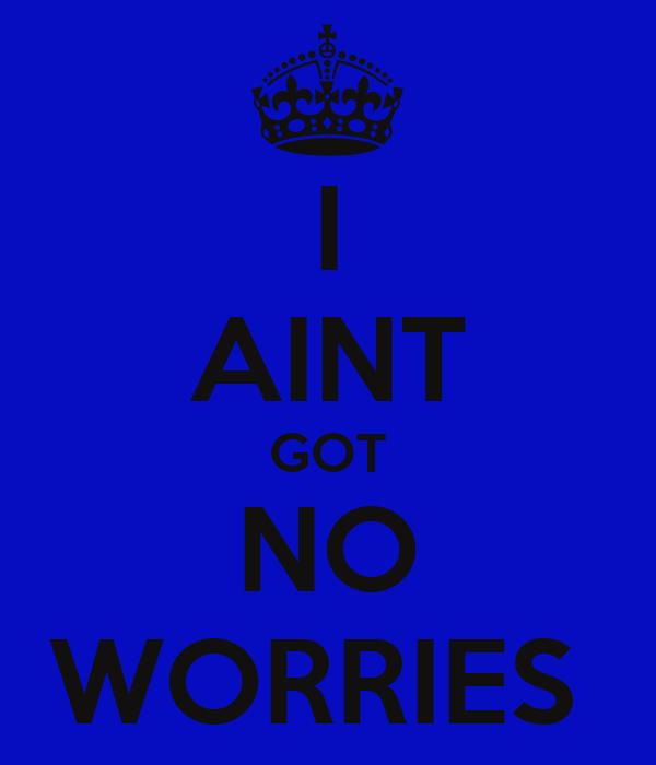 I AINT GOT NO WORRIES