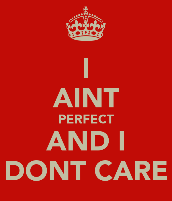 I AINT PERFECT AND I DONT CARE
