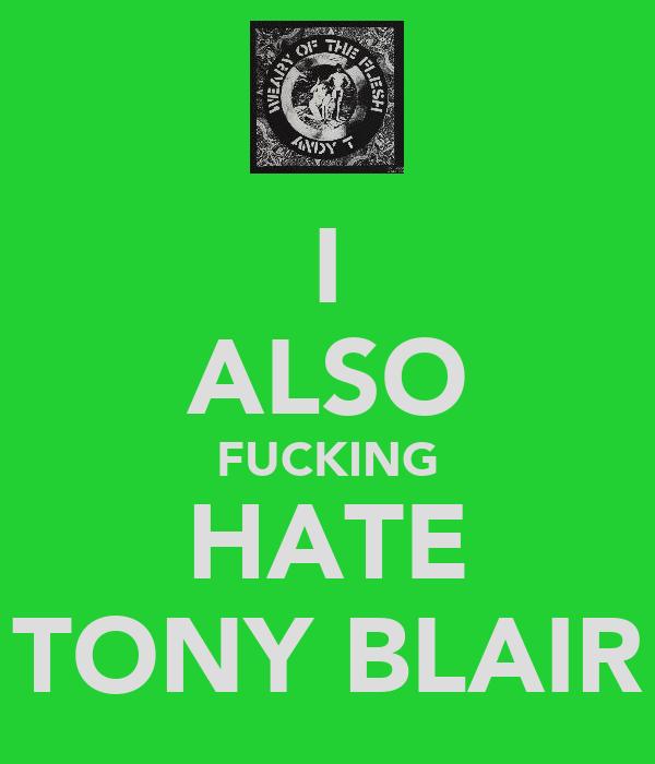 I ALSO FUCKING HATE TONY BLAIR
