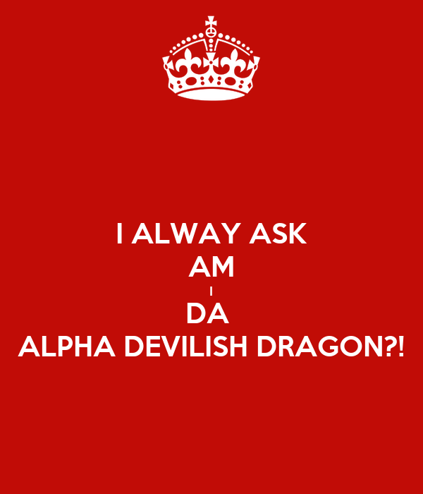 I ALWAY ASK AM I DA  ALPHA DEVILISH DRAGON?!