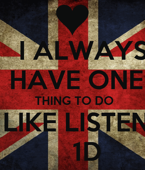 I ALWAYS   HAVE ONE   THING TO DO  LIKE LISTEN     1D