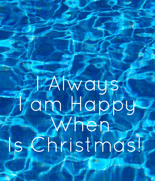 I Always I am Happy  When Is Christmas!