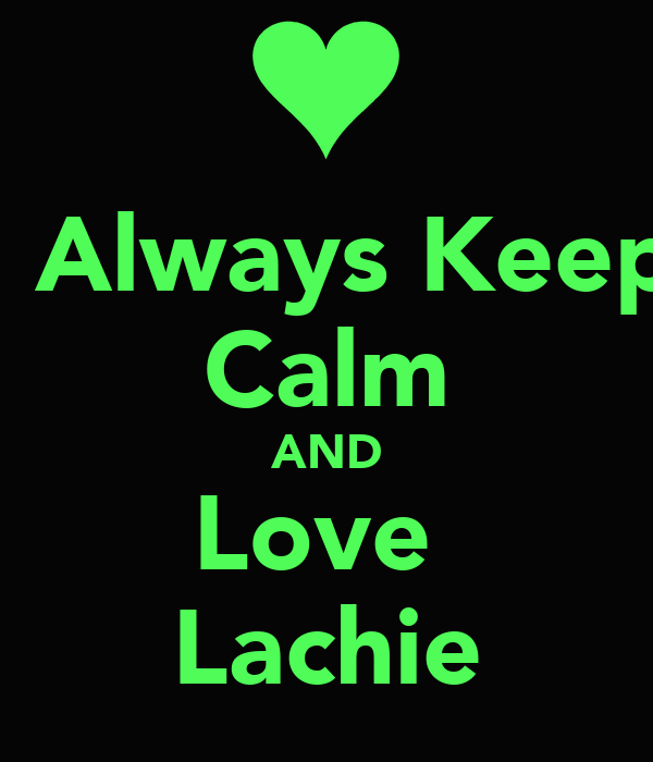 I Always Keep Calm AND Love  Lachie