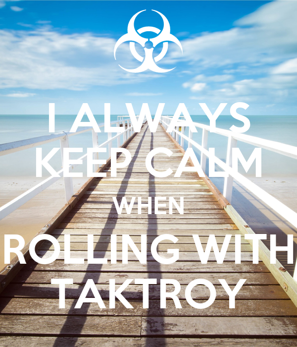 I ALWAYS KEEP CALM WHEN ROLLING WITH TAKTROY