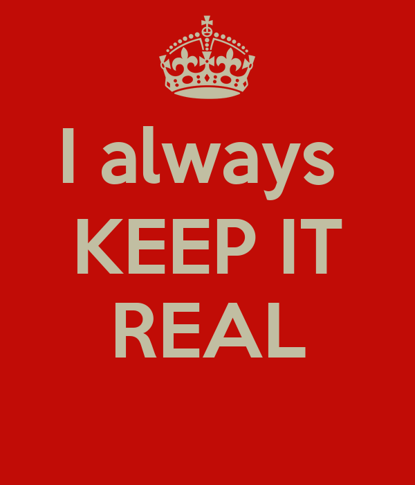 I always  KEEP IT  REAL