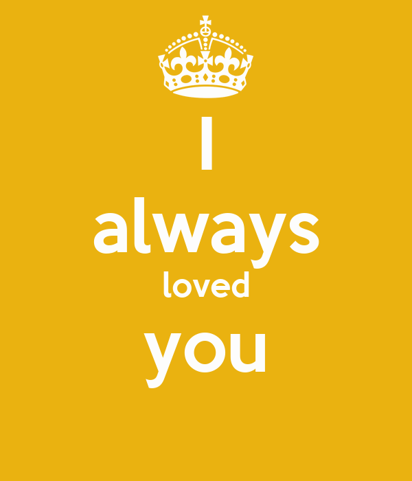 I always loved you