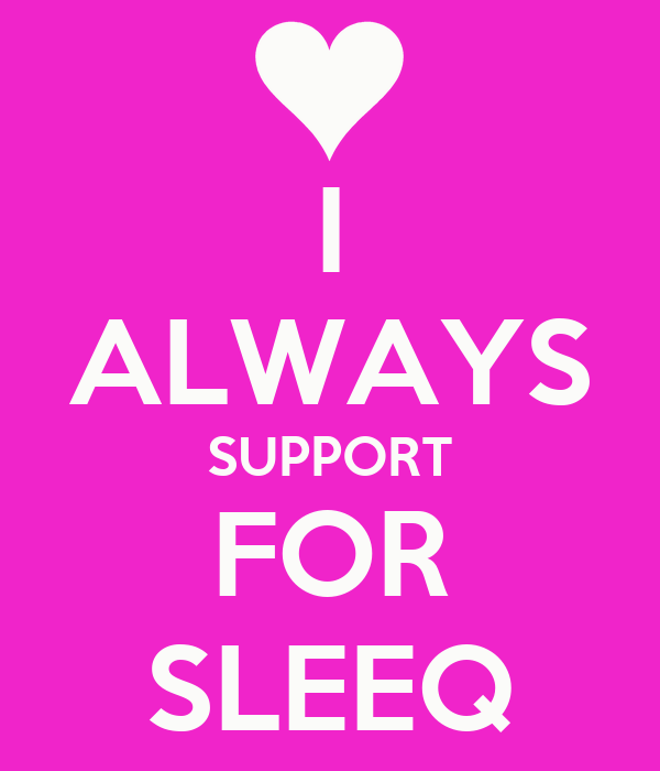 I ALWAYS SUPPORT FOR SLEEQ