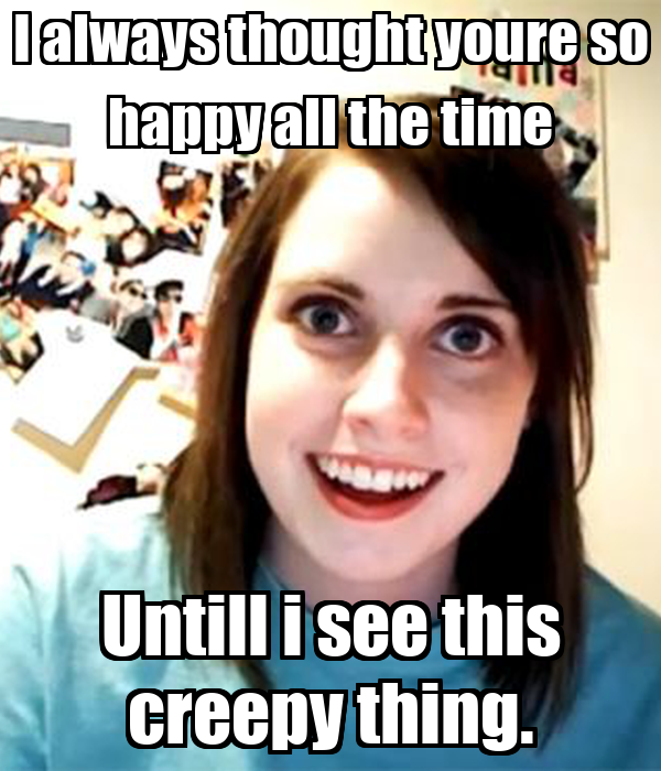 I always thought youre so happy all the time Untill i see this creepy thing.