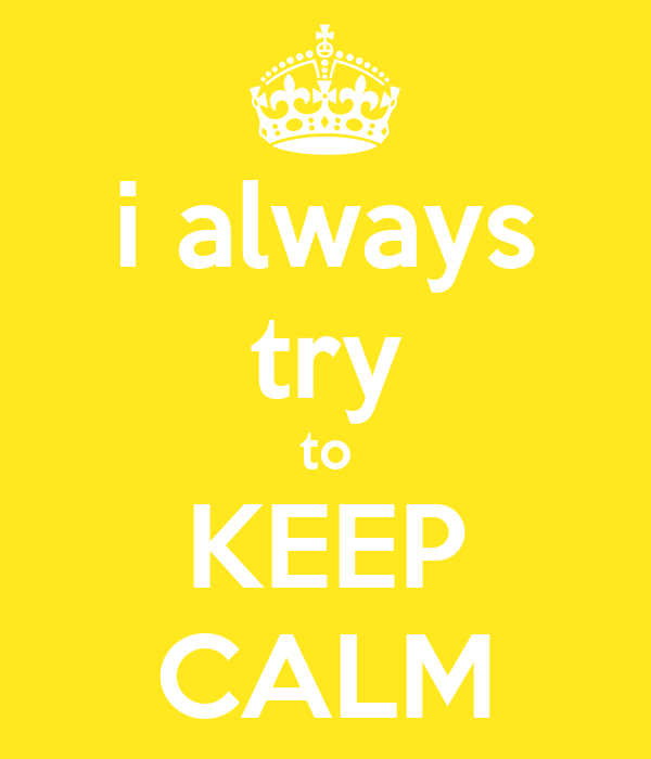 i always try to KEEP CALM