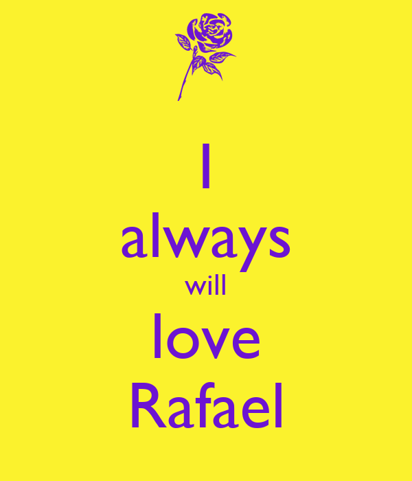 I always will love Rafael