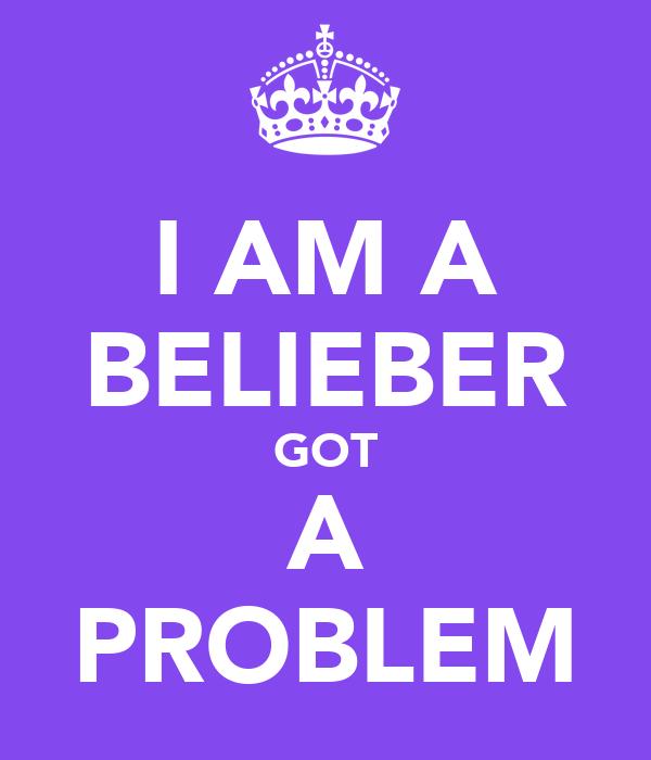 I AM A BELIEBER GOT A PROBLEM