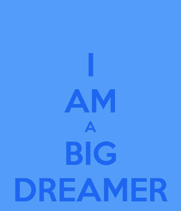 I AM A BIG DREAMER