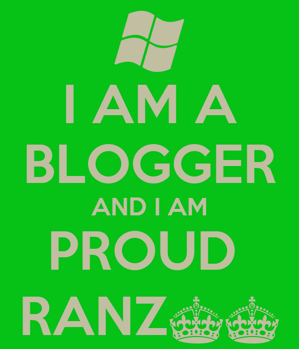I AM A BLOGGER AND I AM PROUD  RANZ^^