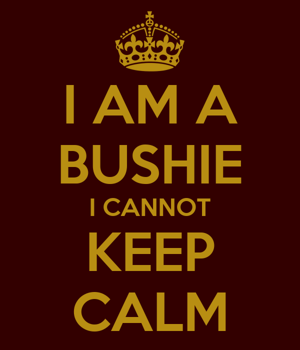 I AM A BUSHIE I CANNOT KEEP CALM