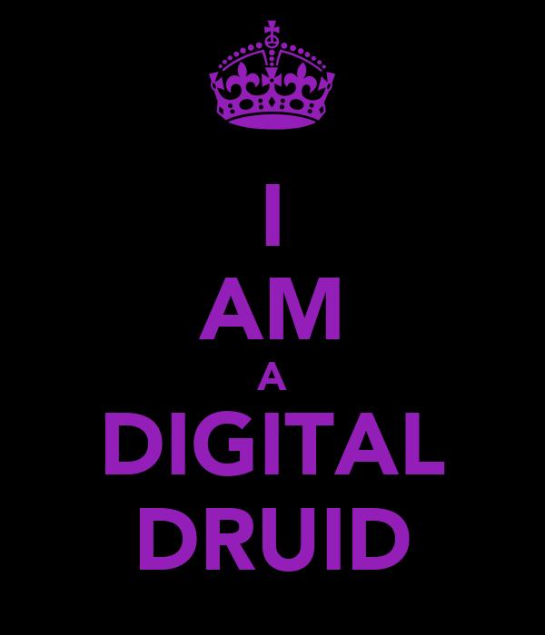 I AM A DIGITAL DRUID