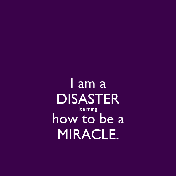 I am a DISASTER learning how to be a MIRACLE.