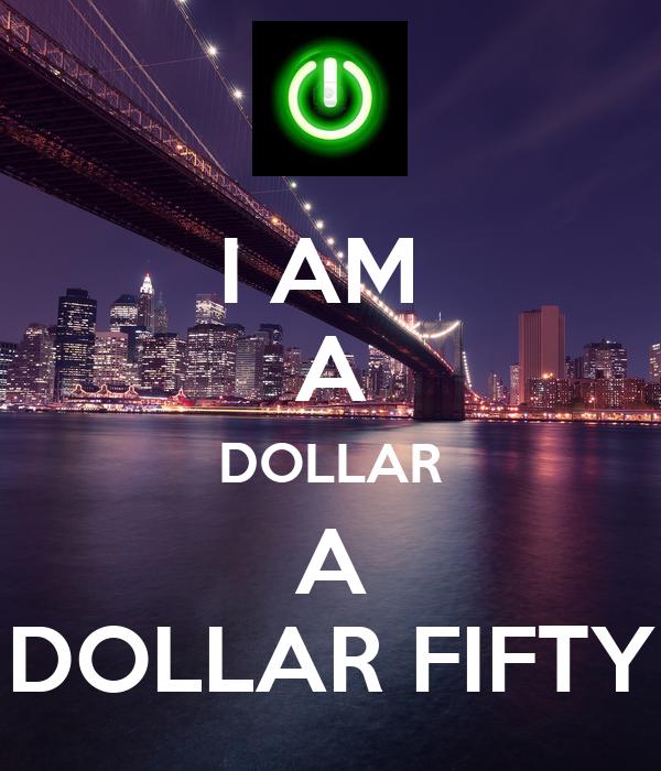 I AM  A DOLLAR A DOLLAR FIFTY
