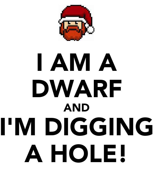I AM A DWARF AND I'M DIGGING A HOLE!